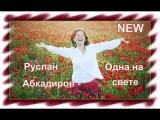 Руслан Абкадиров - Одна на свете (NEW)