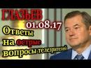 ГЛАЗЬЕВ. Ответы на острые вопросы телезрителей 01.08.17