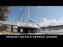 Ремонт парусной яхты в Африке. Кенийские профессионалы за работой Капитан ГЕРМАН