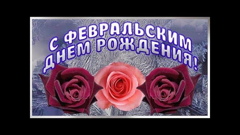С ФЕВРАЛЬСКИМ ДНЕМ РОЖДЕНИЯ Красивое поздравление рожденным в феврале Видео открытка