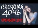 ШИКАРНАЯ ПРЕМЬЕРА 2017 СЛОЖНАЯ ДОЧЬ Русские мелодрамы 2017 новинки, фильмы 2017 HD