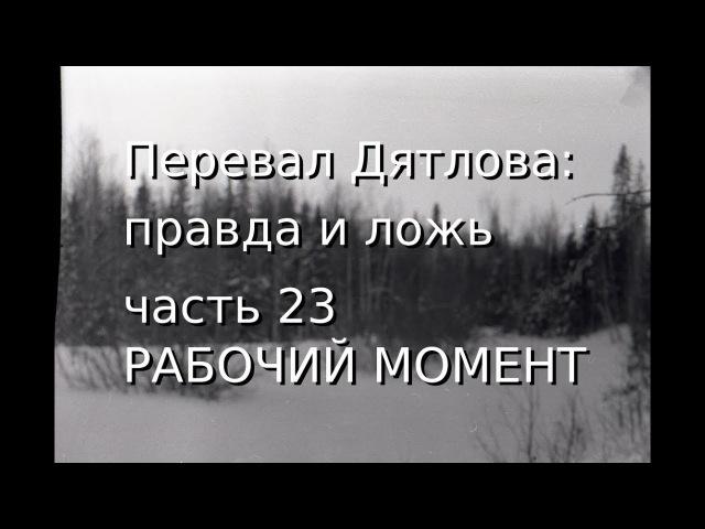 Перевал Дятлова: правда и ложь, ч.23: РАБОЧИЙ МОМЕНТ