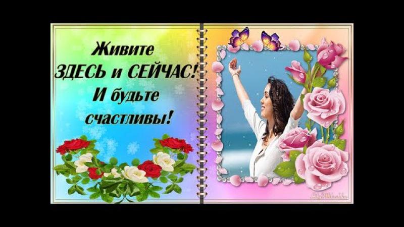 Живите ЗДЕСЬ и СЕЙЧАС! И будьте счастливы!