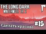 The Long Dark WIntermute #15 - Сделать красиво
