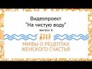 На чистую воду: Мифы о рецептах женского счастья, 6выпуск