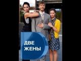 Две жены 1-2-3-4 серия (2017) HD 720