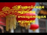 Китайская музыка для очищения дома. медитации и релаксации