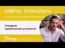 Синдром хронической усталости. Павел Малахов. Психотерапевт, психиатр, психолог.