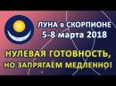 ЛУНА в знаке СКОРПИОН с 5 по 8 марта 2018 Нулевая готовность но запрягаем медленно