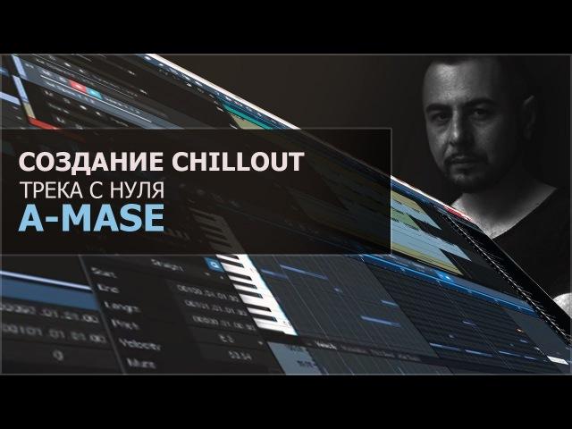 Создание Chillout трека с нуля [A-Mase]