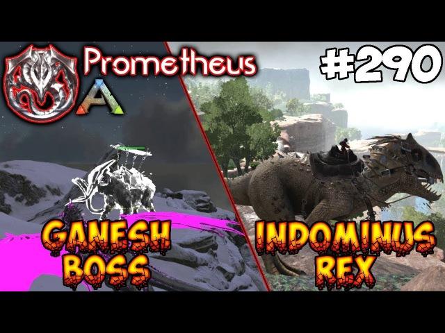 Ark Prometheus - Indominus REX и Ganesh BOSS 290