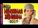 Потрясающая мелодрам про любовь НЕНУЖНАЯ ЖЕНЩИНА Новинки 2017