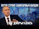 Путин строит санитарный кордон. США допрыгались