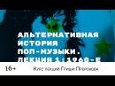 Гриша Пророков — Альтернативная история поп-музыки. Лекция 1 1960-е.