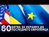 60 минут. Битва за Украину до последнего европейца: кого выберет Вашингтон? От 24.01.18