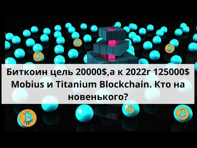 Биткоин 20000$ цель и к 2022г -125000$. Mobius и Titanium Blockchain