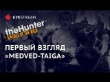 🔴 ПЕРВЫЙ ВЗГЛЯД: MEDVED-TAIGA - theHunter™: Call of the Wild 22.10.2017