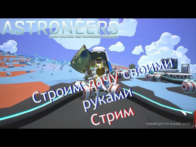 ASTRONEER Обнова 0.5.1 Строительство дачи! Стрим