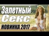 ПРЕМЬЕРА 2018 ВЫНЕСЛА ВЕСЬ МИР   ЗАЛЕТНЫЙ СЕКС  Русские мелодрамы 2018 новинки, сериалы 2018 HD