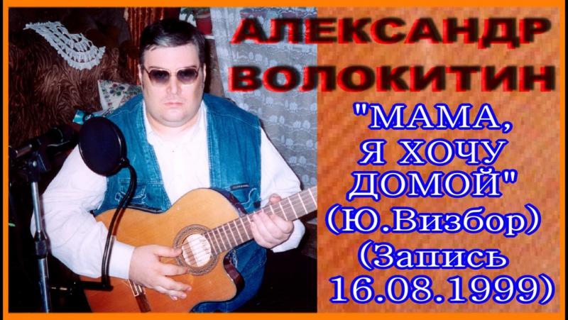 Александр Волокитин - МАМА, Я ХОЧУ ДОМОЙ (Юрий Визбор) (Запись 16.08.1999)