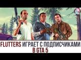 Flutters играет с подписчиками в gta 5