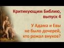 У Адама и Евы не было дочерей кто рожал внуков Критикующим Библию выпуск 4