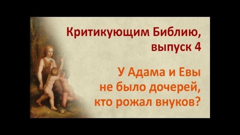 У Адама и Евы не было дочерей, кто рожал внуков? Критикующим Библию, выпуск 4 » Freewka.com - Смотреть онлайн в хорощем качестве
