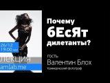 Интервью с фотографом Валентином Блохом Почему бесят дилетанты