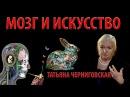 Мозг и искусство. Черниговская Татьяна Владимировна