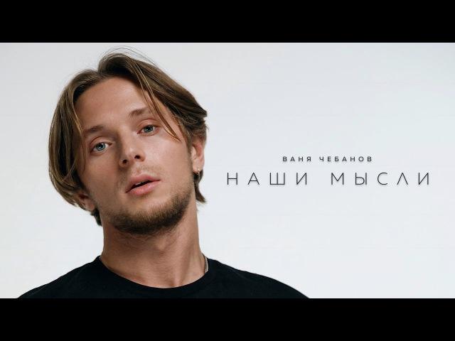 Ваня Чебанов - Наши Мысли (Премьера клипа, 2017)