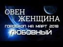 ОВЕН ЖЕНЩИНА ГОРОСКОП НА МАРТ 2018 ГОДА. ЛЮБОВЬ И СЕМЬЯ