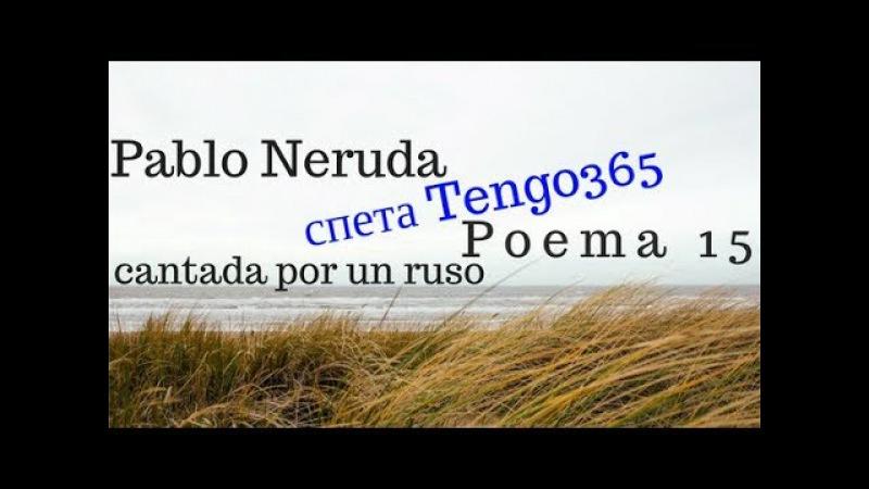 Испанские стихи в песнях. Поэма 15 Пабло Неруды спетая Tengo365