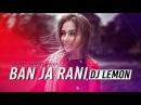 Ban Ja Rani Lemon Remix DJ Lemon