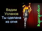 Усланов Вадим - Ты сделана из огня ( караоке  )