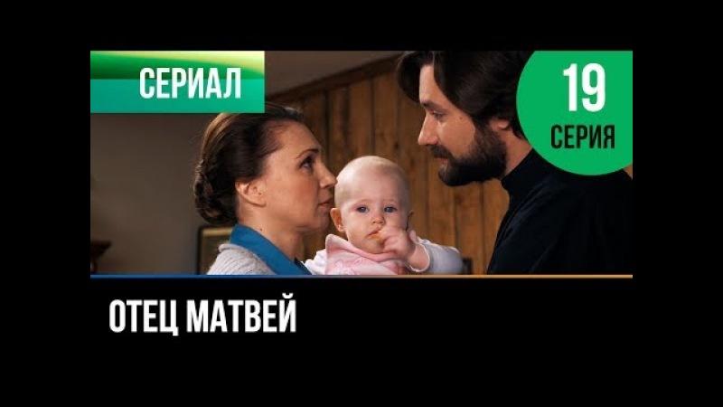 ▶️ Отец Матвей 19 серия - Мелодрама   Фильмы и сериалы - Русские мелодрамы