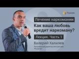 О любви к наркоману ЛЕКЦИЯ Часть 1 Валерий Халилев Центр РЕШЕНИЕ