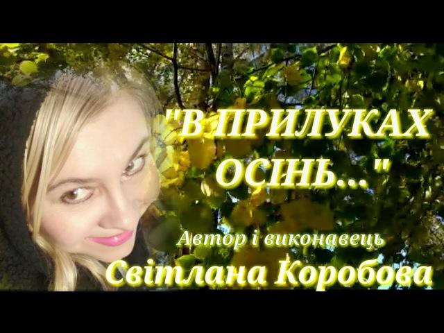В ПРИЛУКАХ ОСІНЬ Автор i виконавець Свiтлана Коробова,вiдео Iнгвар Нiтомак