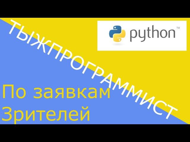 ТЫЖПРОГРАММИСТ 1.8 Python. По заявкам зрителей