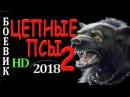 ФИЛЬМ ЗАЦЕПИЛ БОЕВИК 2018 ЦЕПНЫЕ ПСЫ 2 ДЕТЕКТИВЫ 2018