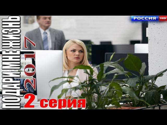 ПОДАРИ МНЕ ЖИЗНЬ (2017) 2 серия Русские мелодрамы 2017 новинки, сериалы hd 2017