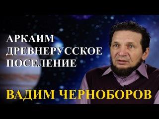 Вадим Чернобров. Аркаим  древнерусское поселение.