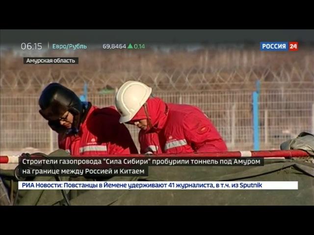 Новости на «Россия 24» • Сила Сибири идет в Китай: строители газопровода проложили тоннель под Амуром