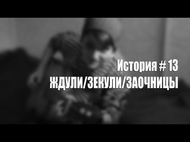 История 13. ЖДУЛИ/ЗЕКУЛИ/ЗАОЧНИЦЫ