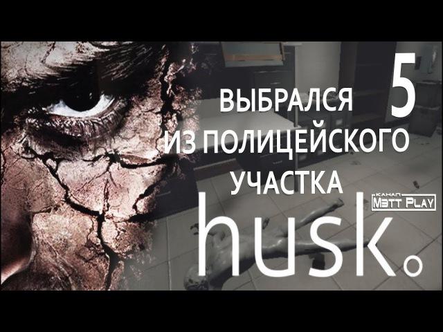 Husk ВЫБРАЛСЯ ИЗ ПОЛИЦЕЙСКОГО УЧАСТКА Прохождение часть 5 от Мэтт Play