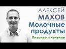 Алексей Махов. Молочные продукты. Питание и лечение.