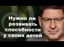 Михаил Лабковский - СТОИТ ЛИ РАЗВИВАТЬ СПОСОБНОСТИ У ДЕТЕЙ