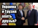 Грузия и Украина становятся опять закадычными друзьями
