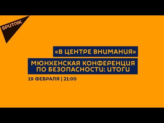 В центре внимания / 19.02.18 Мюнхенская конференция по безопасности: Итоги