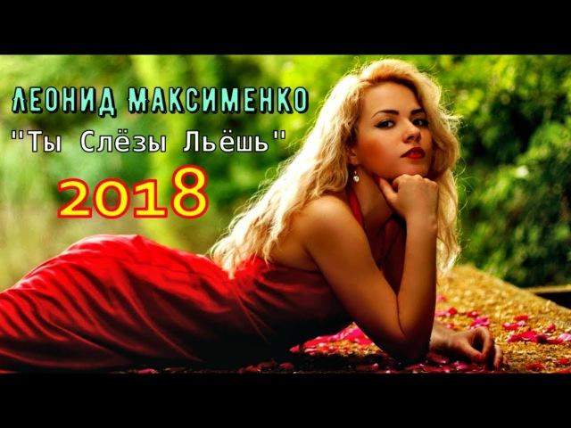 Просто Обалденная Песня Леонид Максименко 💕 Ты Слёзы Льёшь 💕 Новинка 2018