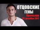 ОТЦОВСКИЕ ГЕНЫ 2017, жизненная мелодрама, русский фильм новинка 2017